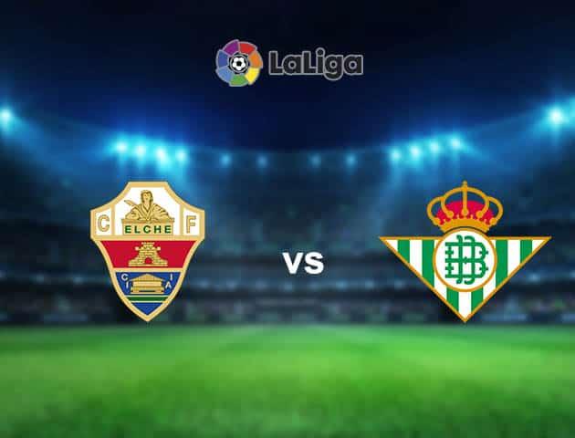 Soi kèo nhà cái Elche vs Betis, 04/04/2021 - VĐQG Tây Ban Nha