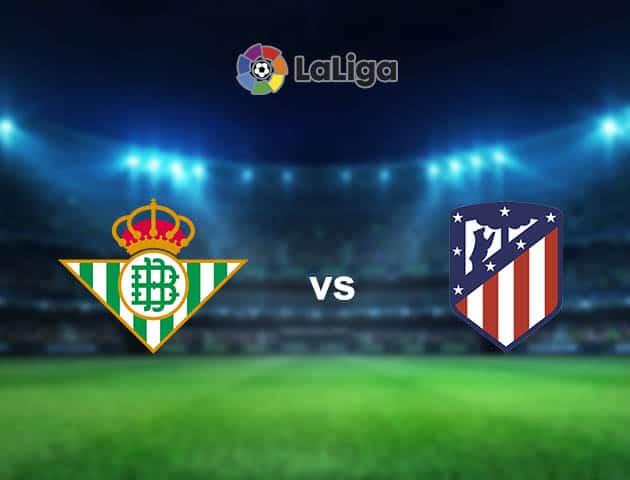 Soi kèo nhà cái Betis vs Atl. Madrid, 12/04/2021 - VĐQG Tây Ban Nha