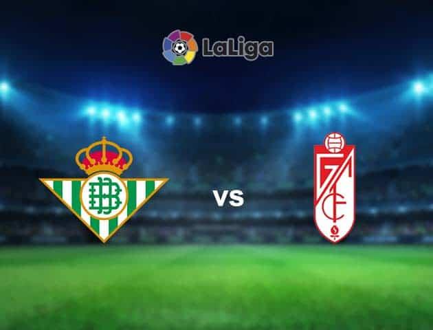 Soi kèo nhà cái Betis vs Granada CF, 11/05/2021 - VĐQG Tây Ban Nha